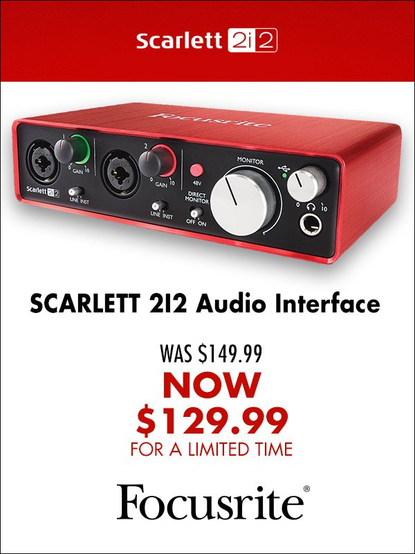 Focusrite Scarlett 2i2 - Now $129.99 for a limited time only!